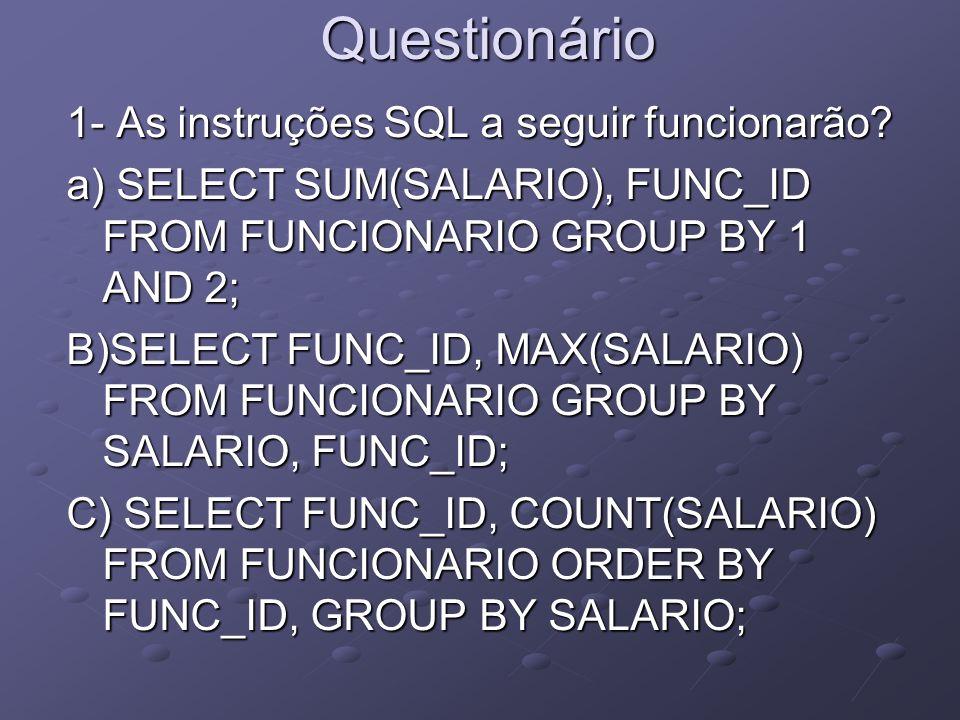 Questionário 1- As instruções SQL a seguir funcionarão? a) SELECT SUM(SALARIO), FUNC_ID FROM FUNCIONARIO GROUP BY 1 AND 2; B)SELECT FUNC_ID, MAX(SALAR