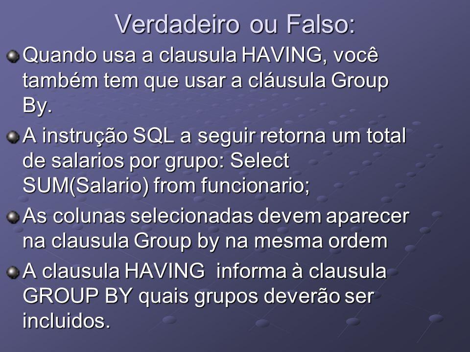 Verdadeiro ou Falso: Quando usa a clausula HAVING, você também tem que usar a cláusula Group By. A instrução SQL a seguir retorna um total de salarios