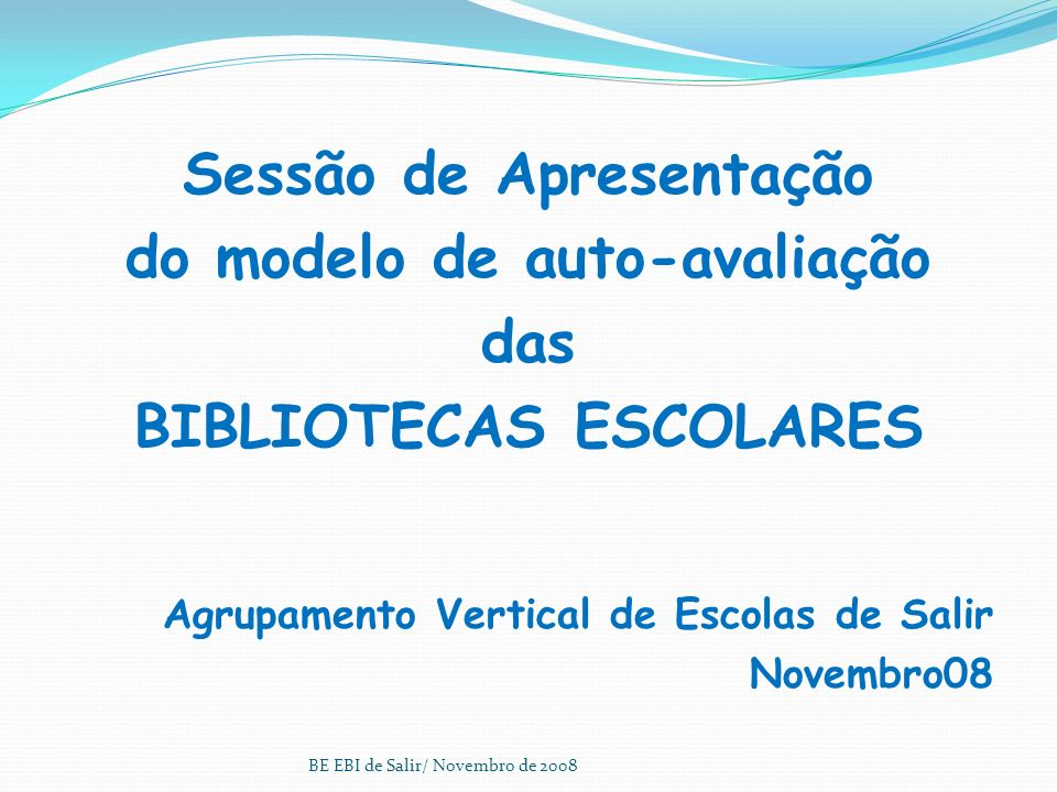 Sessão de Apresentação do modelo de auto-avaliação das BIBLIOTECAS ESCOLARES Agrupamento Vertical de Escolas de Salir Novembro08 BE EBI de Salir/ Novembro de 2008