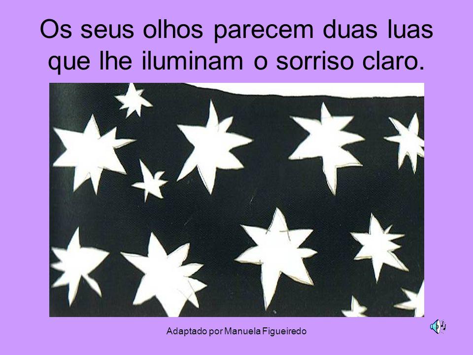 Adaptado por Manuela Figueiredo Os seus olhos parecem duas luas que lhe iluminam o sorriso claro.