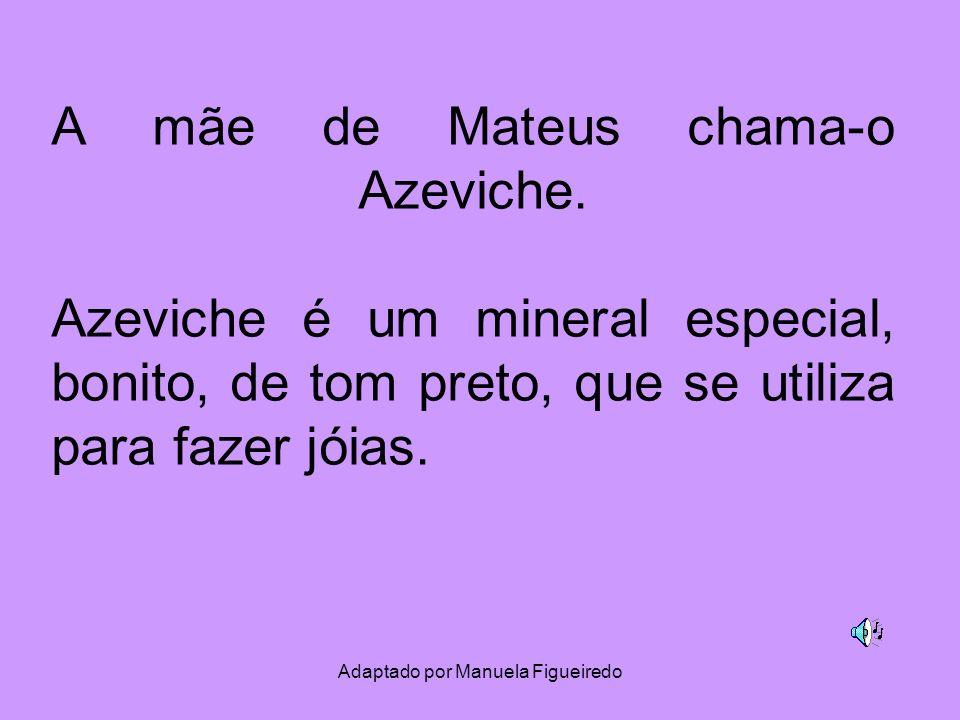 Adaptado por Manuela Figueiredo A mãe de Mateus chama-o Azeviche. Azeviche é um mineral especial, bonito, de tom preto, que se utiliza para fazer jóia