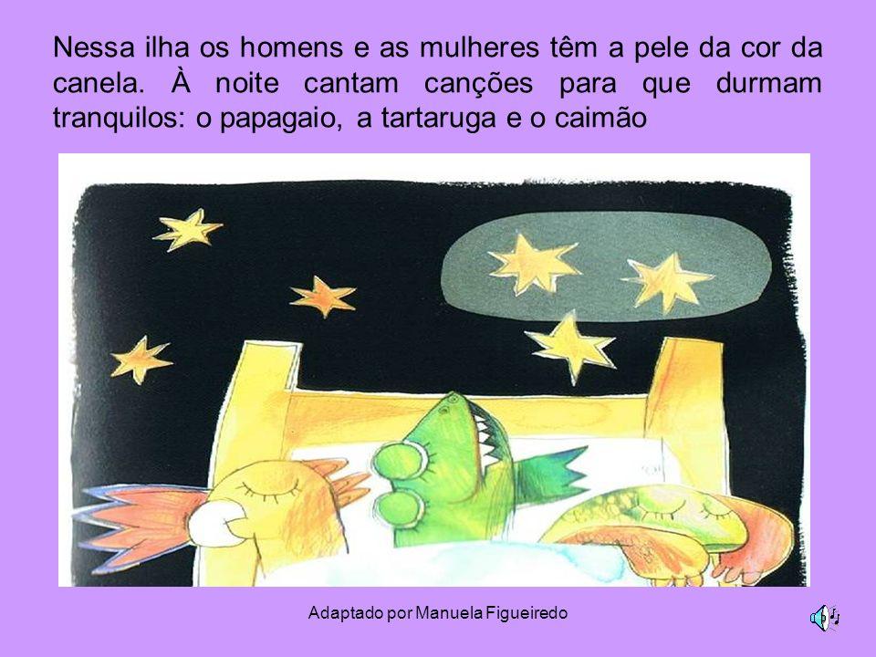 Adaptado por Manuela Figueiredo Nessa ilha os homens e as mulheres têm a pele da cor da canela. À noite cantam canções para que durmam tranquilos: o p