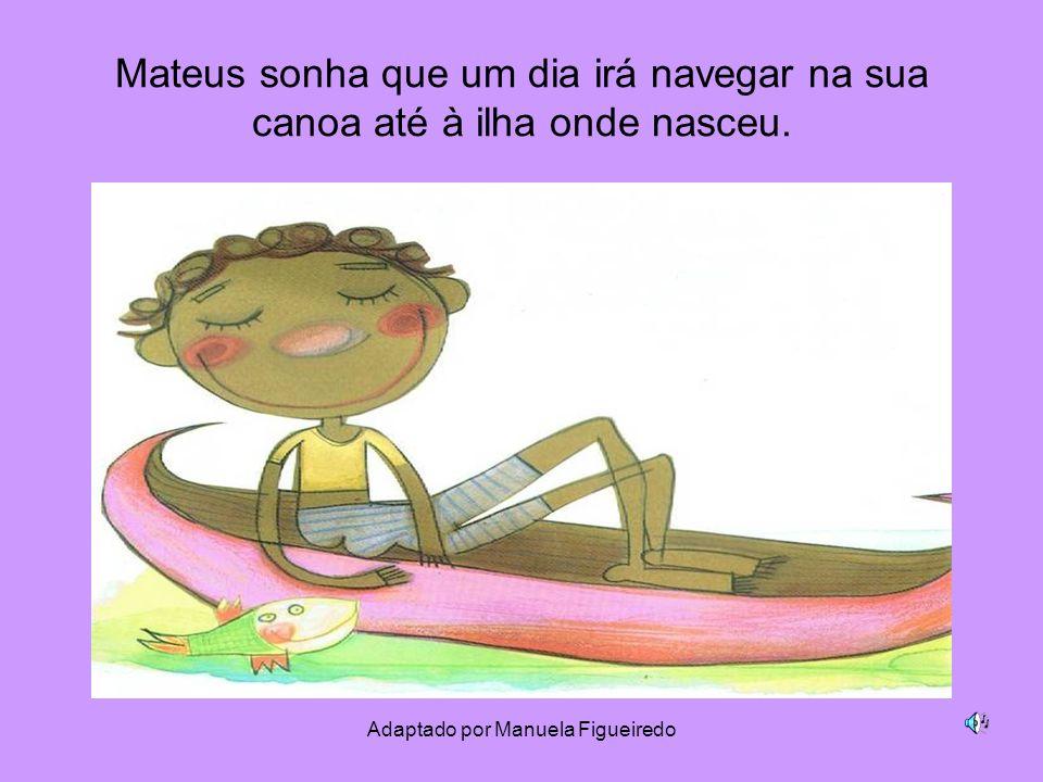 Adaptado por Manuela Figueiredo Mateus sonha que um dia irá navegar na sua canoa até à ilha onde nasceu.