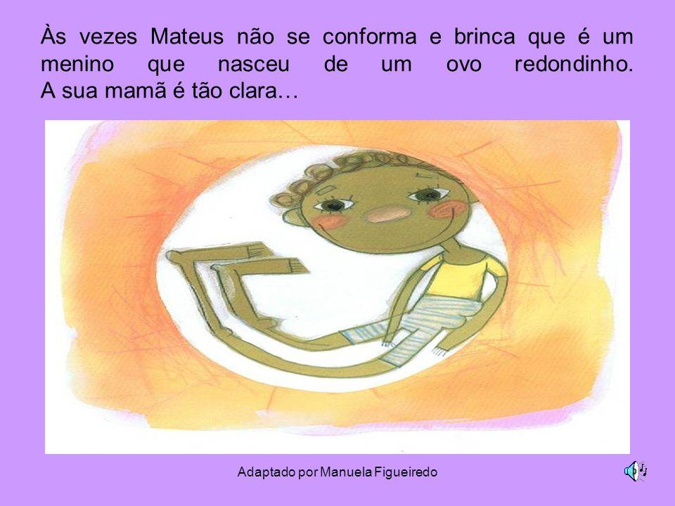 Adaptado por Manuela Figueiredo Às vezes Mateus não se conforma e brinca que é um menino que nasceu de um ovo redondinho. A sua mamã é tão clara…