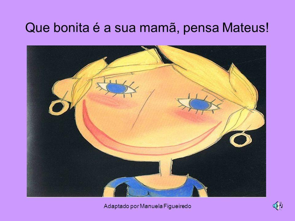 Adaptado por Manuela Figueiredo Que bonita é a sua mamã, pensa Mateus!