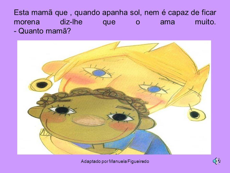 Adaptado por Manuela Figueiredo Esta mamã que, quando apanha sol, nem é capaz de ficar morena diz-lhe que o ama muito. - Quanto mamã?