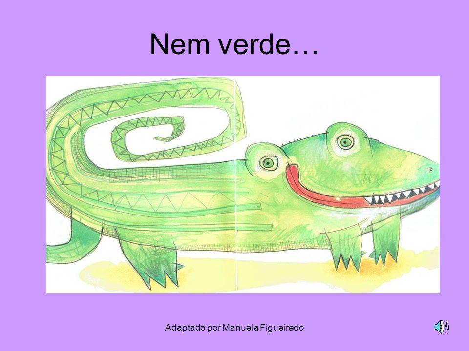 Adaptado por Manuela Figueiredo Nem verde…