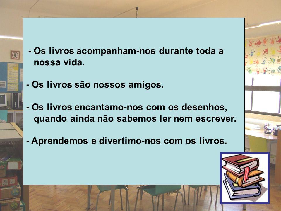 - Os livros acompanham-nos durante toda a nossa vida. - Os livros são nossos amigos. - Os livros encantamo-nos com os desenhos, quando ainda não sabem
