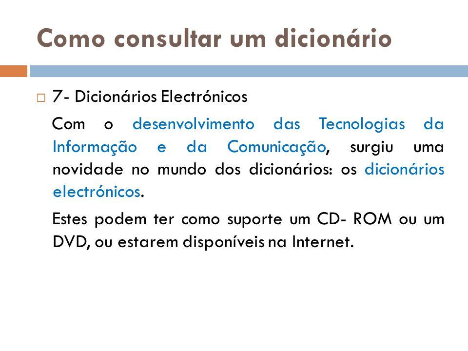 Como consultar um dicionário 7- Dicionários Electrónicos Com o desenvolvimento das Tecnologias da Informação e da Comunicação, surgiu uma novidade no