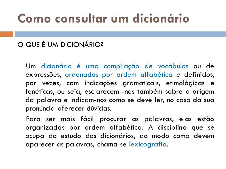 Como consultar um dicionário O QUE É UM DICIONÁRIO? Um dicionário é uma compilação de vocábulos ou de expressões, ordenados por ordem alfabética e def