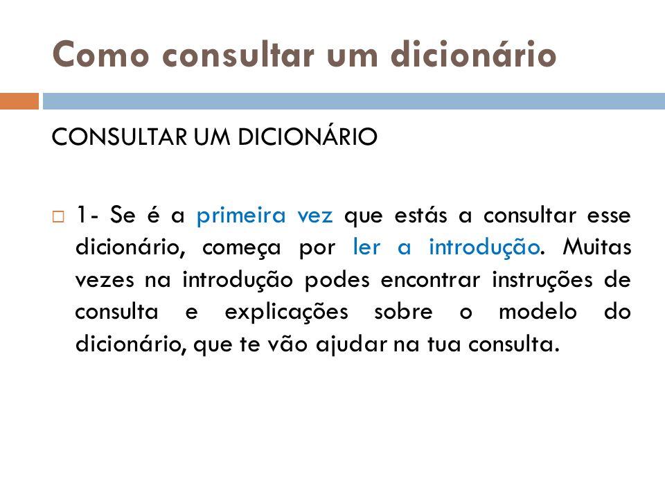 Como consultar um dicionário CONSULTAR UM DICIONÁRIO 1- Se é a primeira vez que estás a consultar esse dicionário, começa por ler a introdução. Muitas