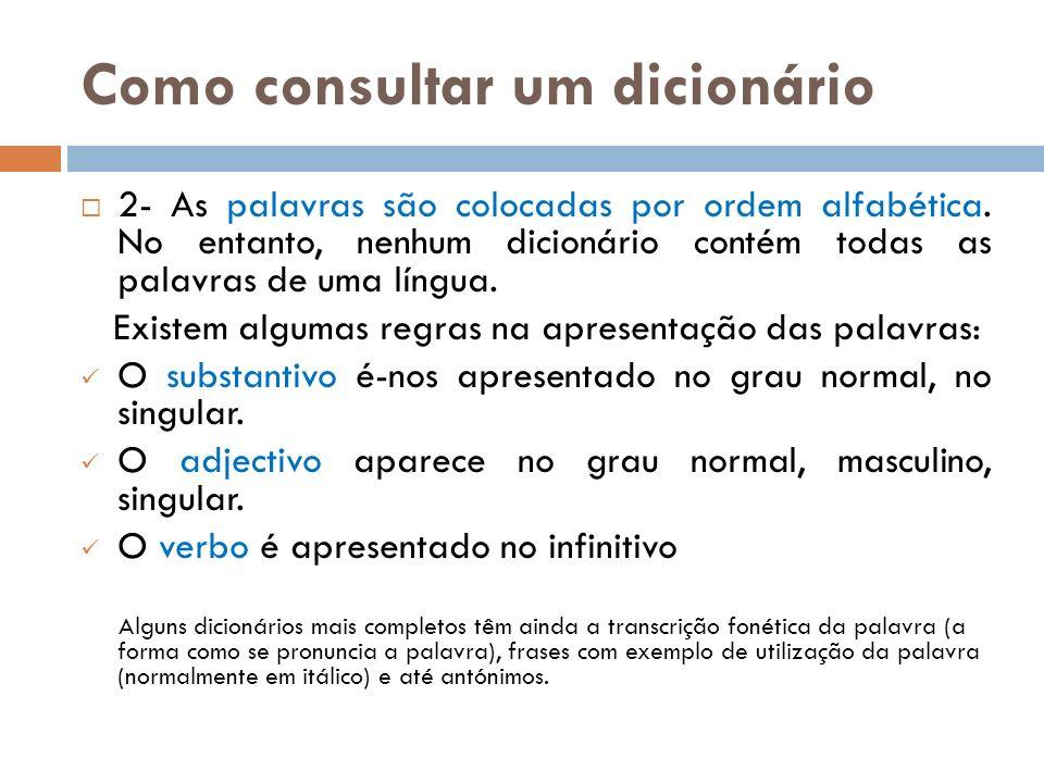 Como consultar um dicionário 2- As palavras são colocadas por ordem alfabética. No entanto, nenhum dicionário contém todas as palavras de uma língua.