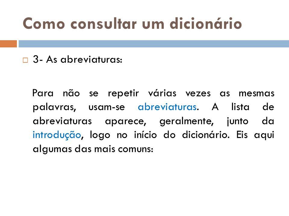 Como consultar um dicionário 3- As abreviaturas: Para não se repetir várias vezes as mesmas palavras, usam-se abreviaturas. A lista de abreviaturas ap