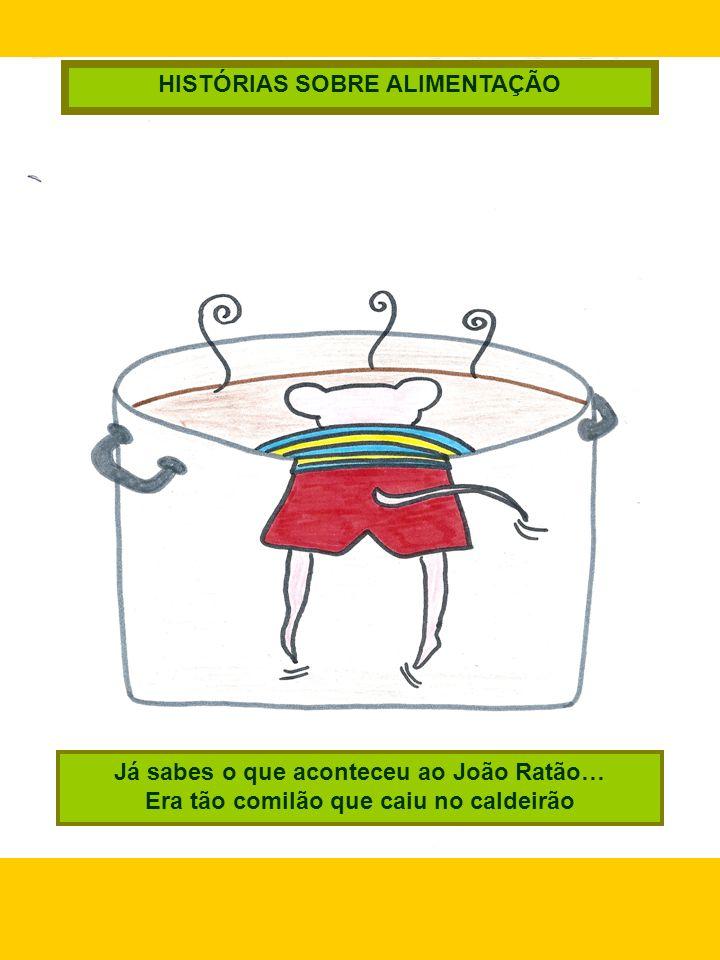 Já sabes o que aconteceu ao João Ratão… Era tão comilão que caiu no caldeirão HISTÓRIAS SOBRE ALIMENTAÇÃO