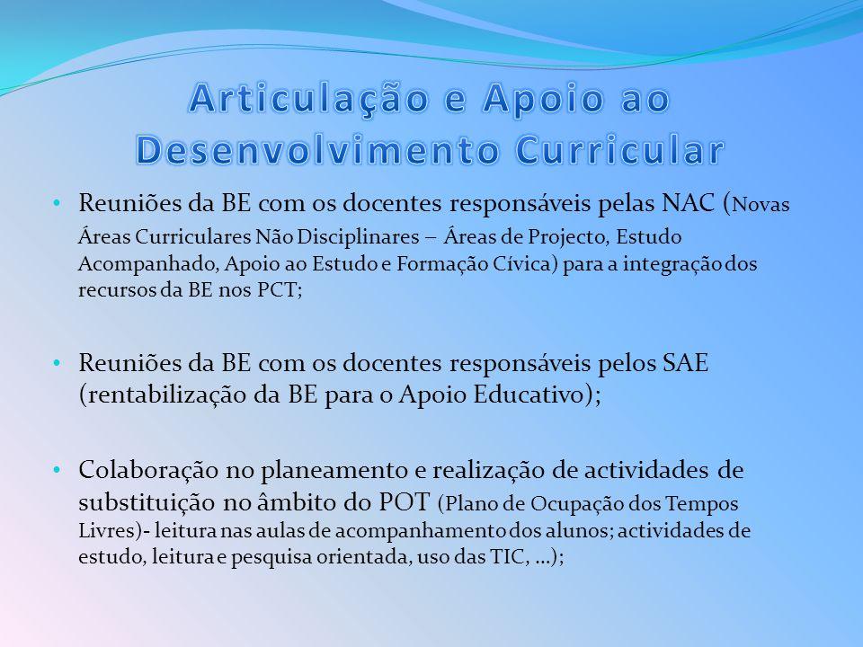 Reuniões da BE com os docentes responsáveis pelas NAC ( Novas Áreas Curriculares Não Disciplinares – Áreas de Projecto, Estudo Acompanhado, Apoio ao Estudo e Formação Cívica) para a integração dos recursos da BE nos PCT; Reuniões da BE com os docentes responsáveis pelos SAE (rentabilização da BE para o Apoio Educativo); Colaboração no planeamento e realização de actividades de substituição no âmbito do POT (Plano de Ocupação dos Tempos Livres)- leitura nas aulas de acompanhamento dos alunos; actividades de estudo, leitura e pesquisa orientada, uso das TIC, …);