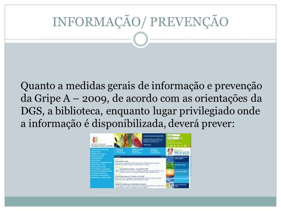 INFORMAÇÃO/ PREVENÇÃO Quanto a medidas gerais de informação e prevenção da Gripe A – 2009, de acordo com as orientações da DGS, a biblioteca, enquanto lugar privilegiado onde a informação é disponibilizada, deverá prever: