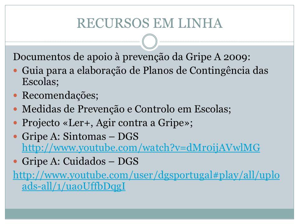 RECURSOS EM LINHA Documentos de apoio à prevenção da Gripe A 2009: Guia para a elaboração de Planos de Contingência das Escolas; Recomendações; Medidas de Prevenção e Controlo em Escolas; Projecto «Ler+, Agir contra a Gripe»; Gripe A: Sintomas – DGS http://www.youtube.com/watch?v=dMr0ijAVwlMG http://www.youtube.com/watch?v=dMr0ijAVwlMG Gripe A: Cuidados – DGS http://www.youtube.com/user/dgsportugal#play/all/uplo ads-all/1/uaoUffbDqgI