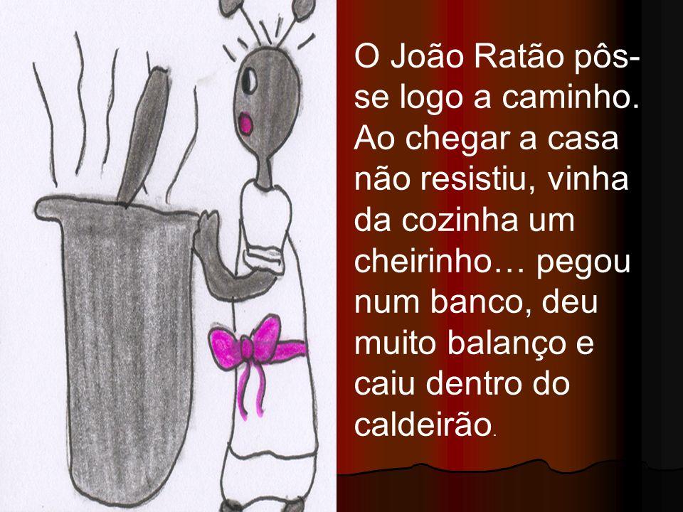 O João Ratão pôs- se logo a caminho. Ao chegar a casa não resistiu, vinha da cozinha um cheirinho… pegou num banco, deu muito balanço e caiu dentro do
