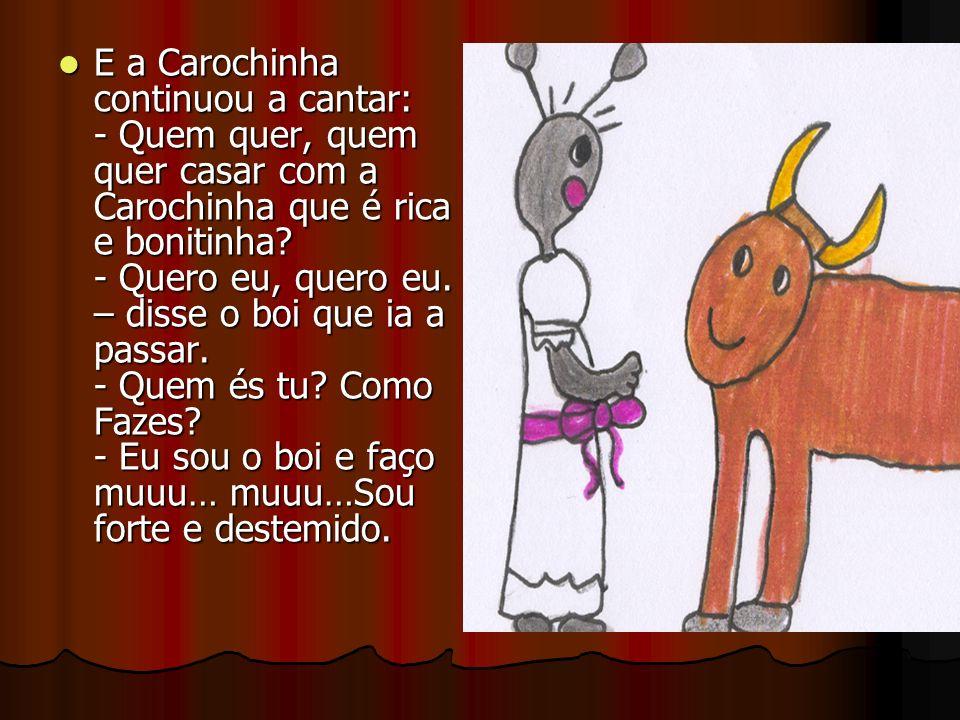 E a Carochinha continuou a cantar: - Quem quer, quem quer casar com a Carochinha que é rica e bonitinha? - Quero eu, quero eu. – disse o boi que ia a