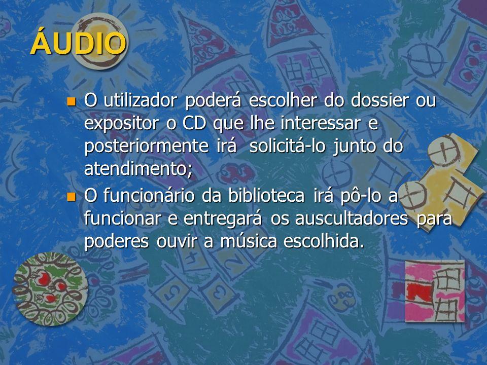 ÁUDIO n O utilizador poderá escolher do dossier ou expositor o CD que lhe interessar e posteriormente irá solicitá-lo junto do atendimento; n O funcio