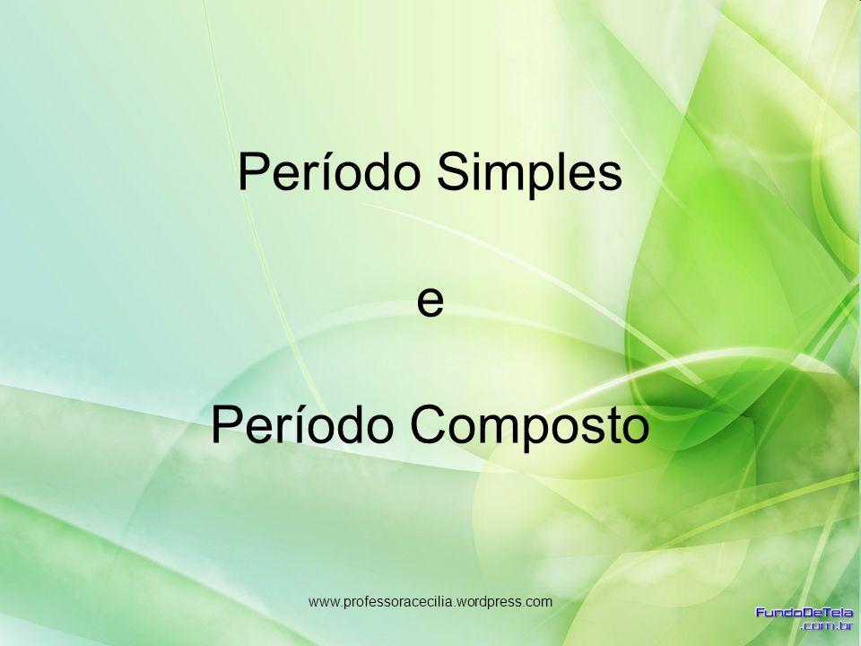www.professoracecilia.wordpress.com Período Simples e Período Composto