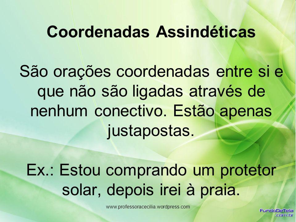 www.professoracecilia.wordpress.com Coordenadas Assindéticas São orações coordenadas entre si e que não são ligadas através de nenhum conectivo. Estão