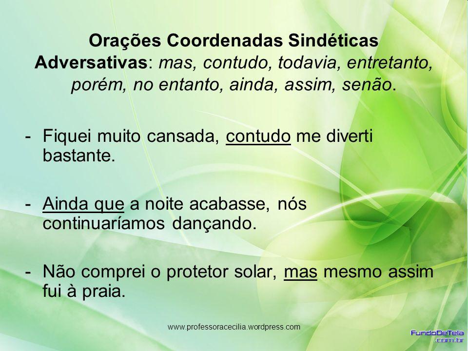 www.professoracecilia.wordpress.com Orações Coordenadas Sindéticas Adversativas: mas, contudo, todavia, entretanto, porém, no entanto, ainda, assim, s