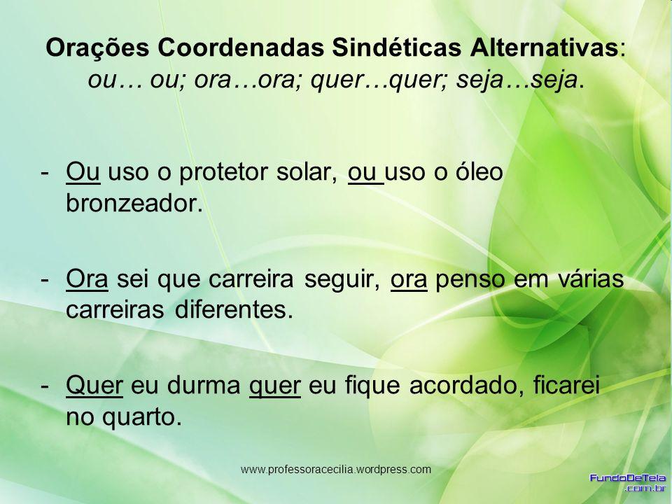 www.professoracecilia.wordpress.com Orações Coordenadas Sindéticas Alternativas: ou… ou; ora…ora; quer…quer; seja…seja. -Ou uso o protetor solar, ou u
