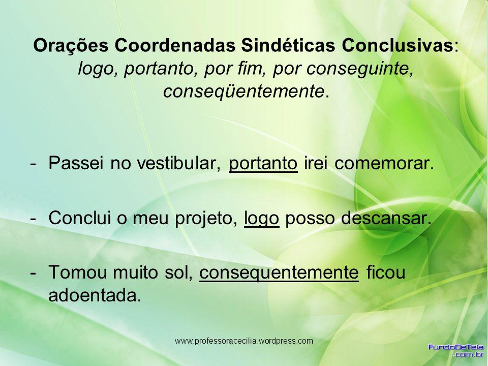 www.professoracecilia.wordpress.com Orações Coordenadas Sindéticas Conclusivas: logo, portanto, por fim, por conseguinte, conseqüentemente. -Passei no