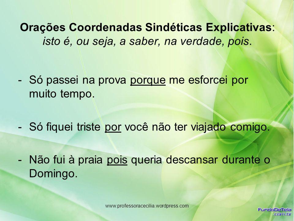 www.professoracecilia.wordpress.com Orações Coordenadas Sindéticas Explicativas: isto é, ou seja, a saber, na verdade, pois. -Só passei na prova porqu