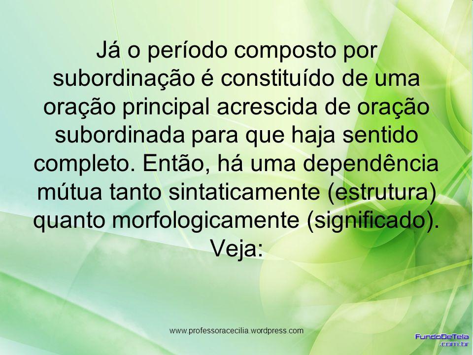 www.professoracecilia.wordpress.com Já o período composto por subordinação é constituído de uma oração principal acrescida de oração subordinada para