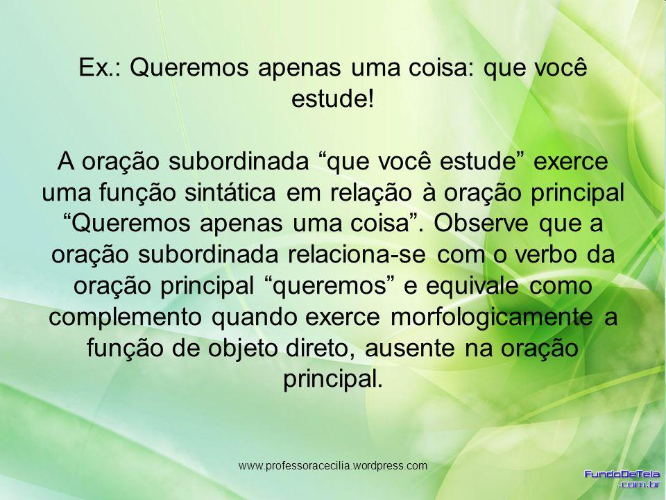 www.professoracecilia.wordpress.com Ex.: Queremos apenas uma coisa: que você estude! A oração subordinada que você estude exerce uma função sintática