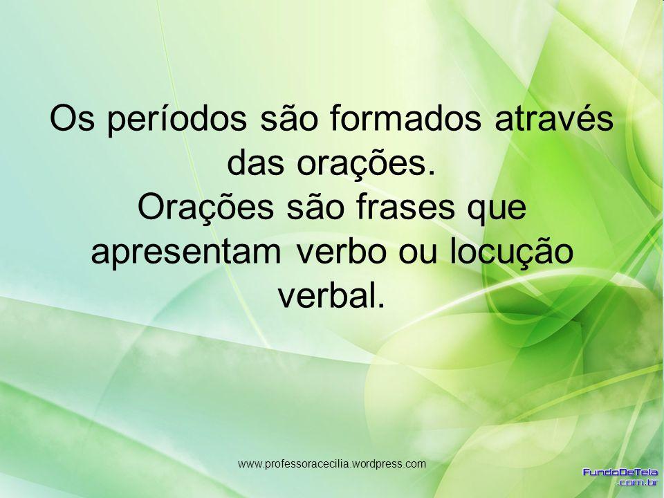 www.professoracecilia.wordpress.com Os períodos são formados através das orações. Orações são frases que apresentam verbo ou locução verbal.