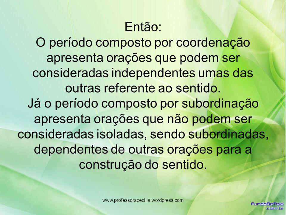 www.professoracecilia.wordpress.com Então: O período composto por coordenação apresenta orações que podem ser consideradas independentes umas das outr