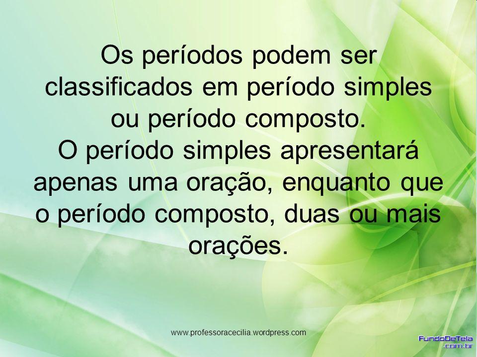 www.professoracecilia.wordpress.com Os períodos podem ser classificados em período simples ou período composto. O período simples apresentará apenas u