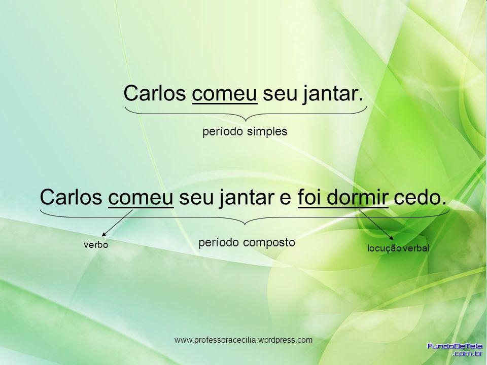 www.professoracecilia.wordpress.com Carlos comeu seu jantar. Carlos comeu seu jantar e foi dormir cedo. período simples período composto verbo locução