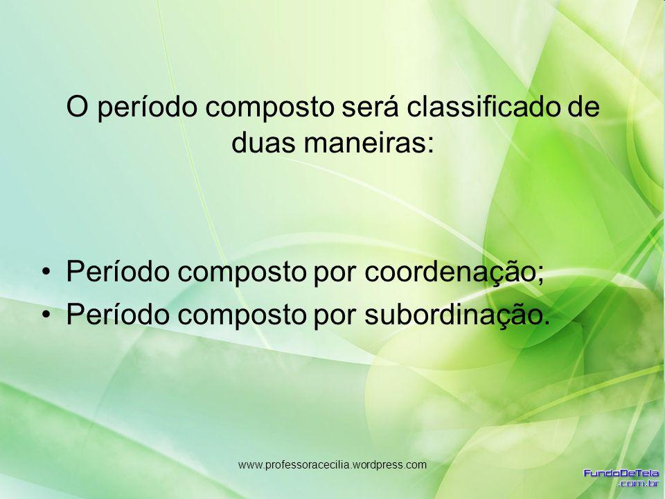 www.professoracecilia.wordpress.com O período composto será classificado de duas maneiras: Período composto por coordenação; Período composto por subo
