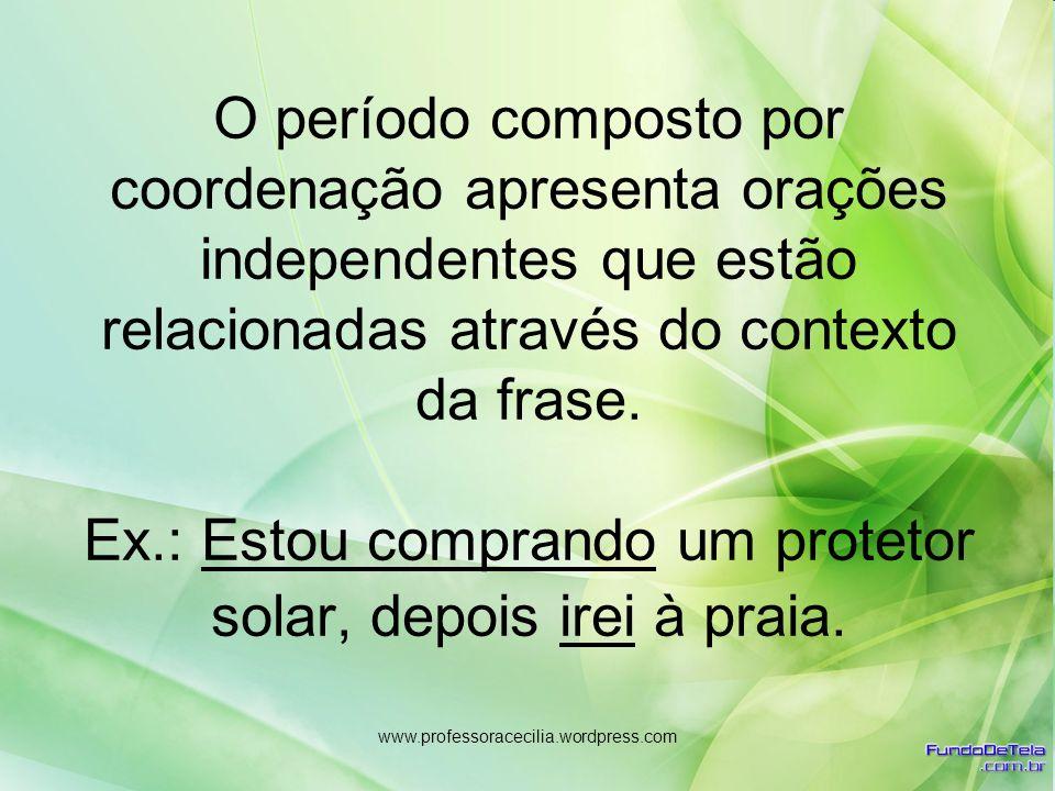 www.professoracecilia.wordpress.com O período composto por coordenação apresenta orações independentes que estão relacionadas através do contexto da f