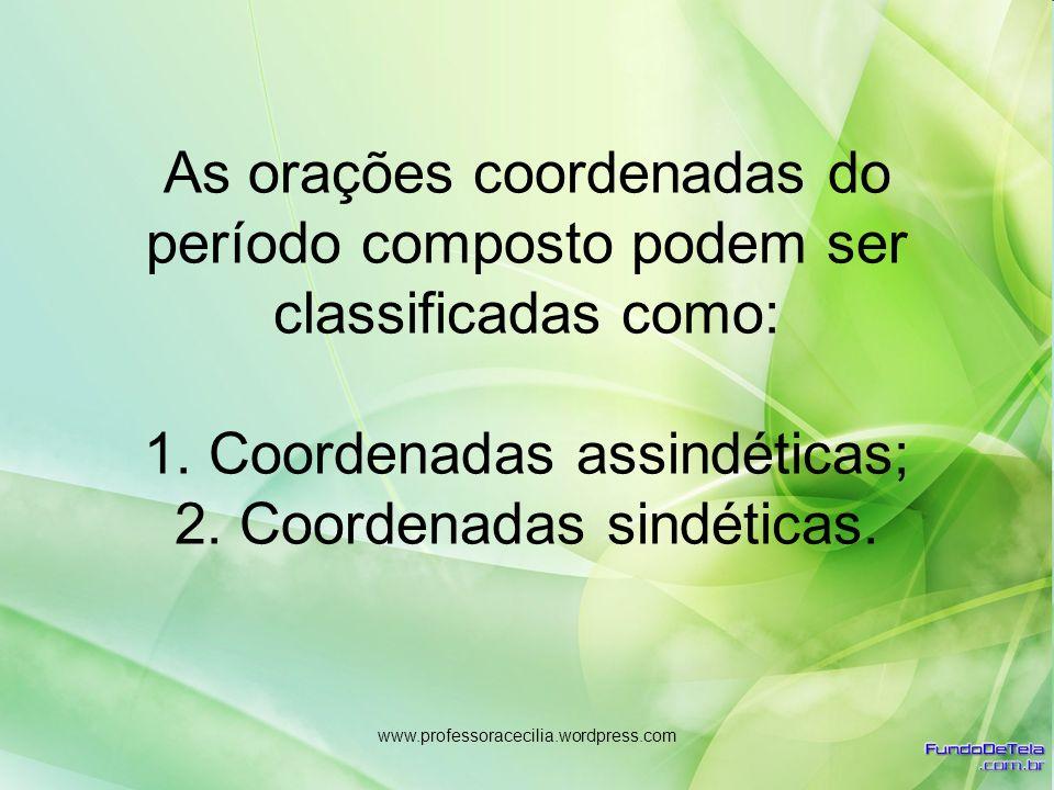 www.professoracecilia.wordpress.com As orações coordenadas do período composto podem ser classificadas como: 1. Coordenadas assindéticas; 2. Coordenad