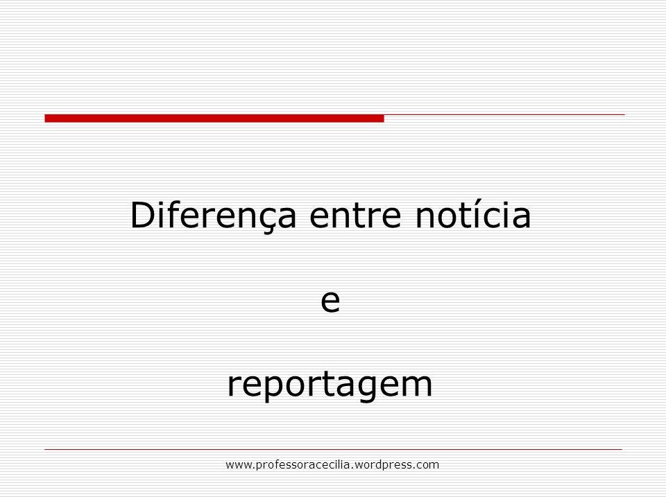www.professoracecilia.wordpress.com Diferença entre notícia e reportagem