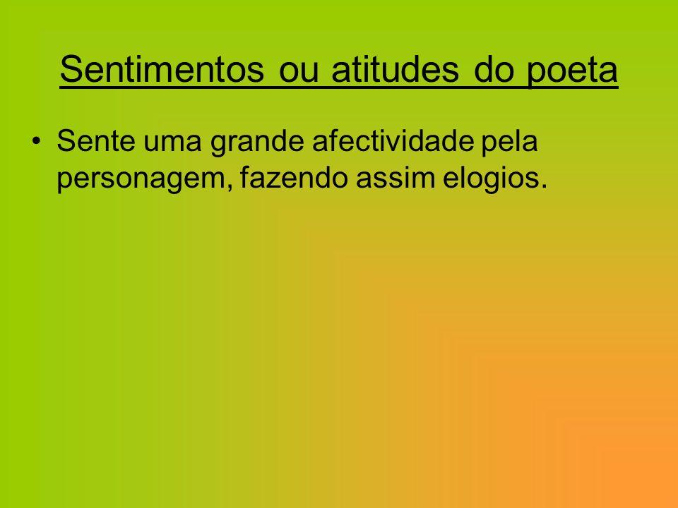 Sentimentos ou atitudes do poeta Sente uma grande afectividade pela personagem, fazendo assim elogios.