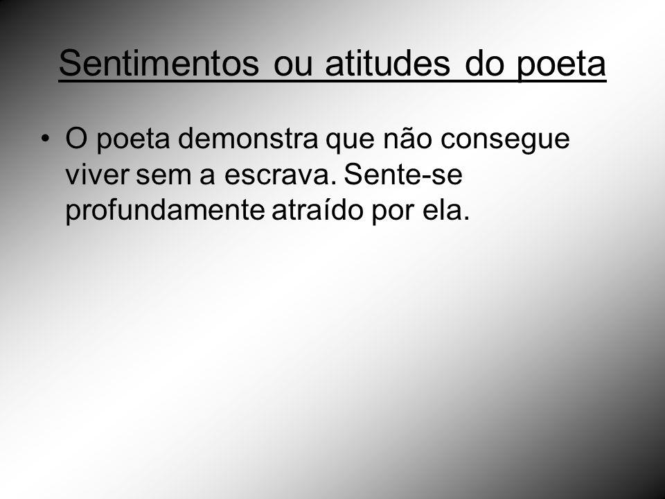 Sentimentos ou atitudes do poeta O poeta demonstra que não consegue viver sem a escrava. Sente-se profundamente atraído por ela.