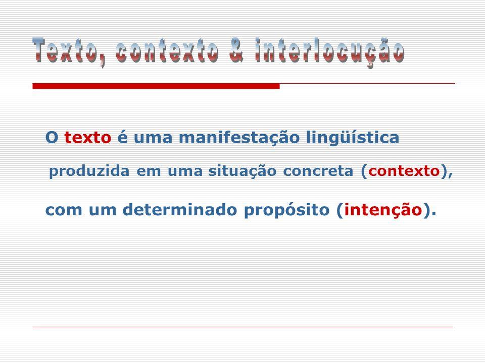 O texto é uma manifestação lingüística produzida em uma situação concreta (contexto), com um determinado propósito (intenção).