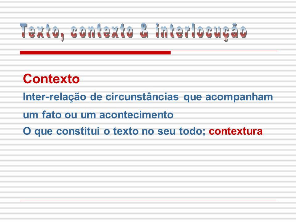 Contexto Inter-relação de circunstâncias que acompanham um fato ou um acontecimento O que constitui o texto no seu todo; contextura