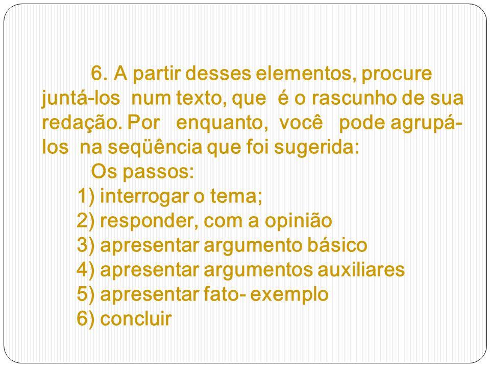 6. A partir desses elementos, procure juntá-los num texto, que é o rascunho de sua redação. Por enquanto, você pode agrupá- los na seqüência que foi s