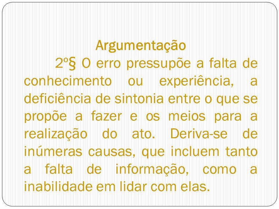 Argumentação 2º§ O erro pressupõe a falta de conhecimento ou experiência, a deficiência de sintonia entre o que se propõe a fazer e os meios para a re