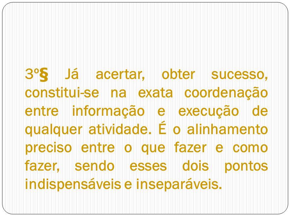 3º§ Já acertar, obter sucesso, constitui-se na exata coordenação entre informação e execução de qualquer atividade. É o alinhamento preciso entre o qu