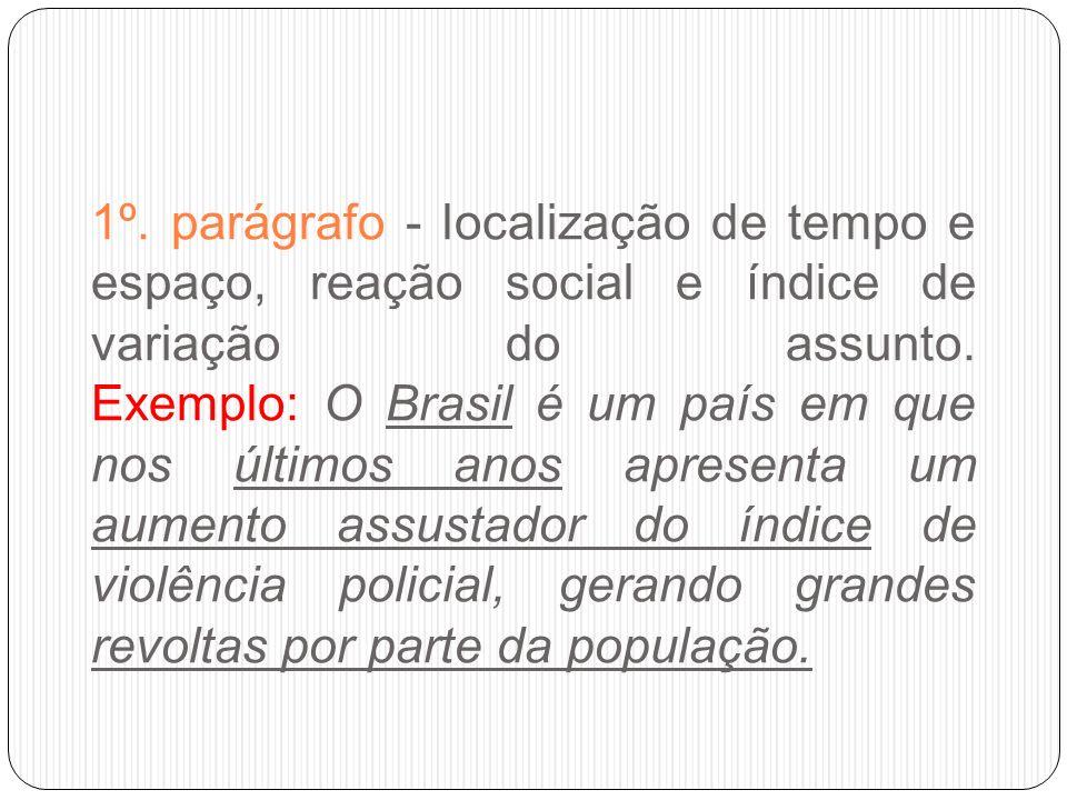 1º. parágrafo - localização de tempo e espaço, reação social e índice de variação do assunto. Exemplo: O Brasil é um país em que nos últimos anos apre