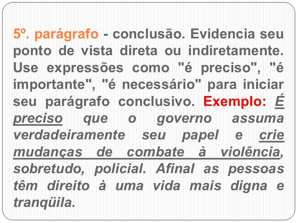 5º. parágrafo - conclusão. Evidencia seu ponto de vista direta ou indiretamente. Use expressões como