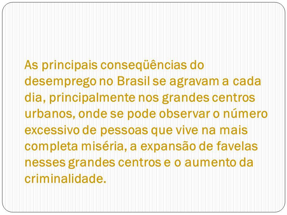 As principais conseqüências do desemprego no Brasil se agravam a cada dia, principalmente nos grandes centros urbanos, onde se pode observar o número